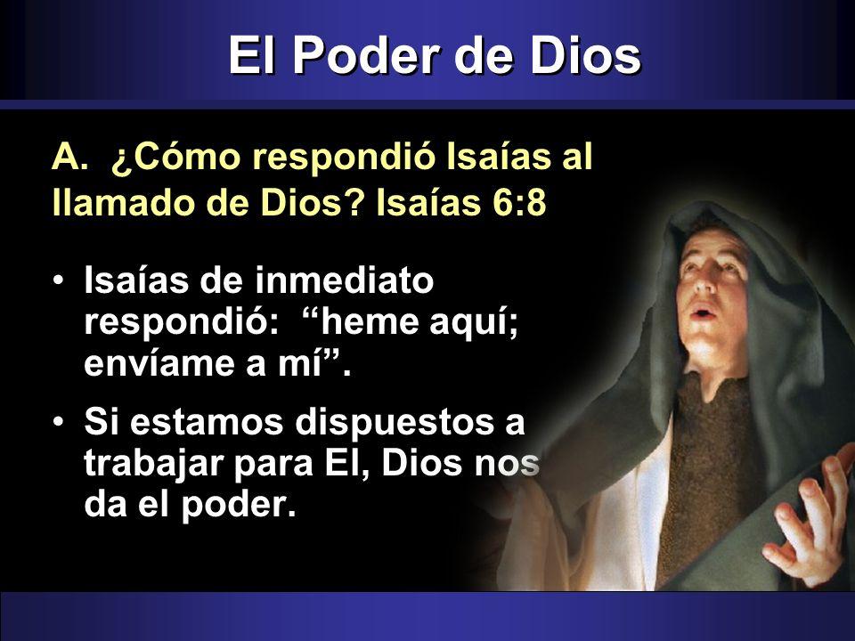 El Poder de Dios A. ¿Cómo respondió Isaías al llamado de Dios Isaías 6:8. Isaías de inmediato respondió: heme aquí; envíame a mí .
