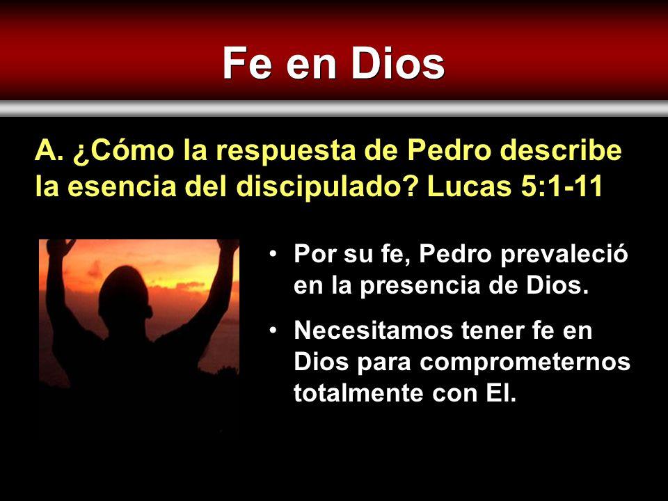 Fe en Dios A. ¿Cómo la respuesta de Pedro describe la esencia del discipulado Lucas 5:1-11. Por su fe, Pedro prevaleció en la presencia de Dios.
