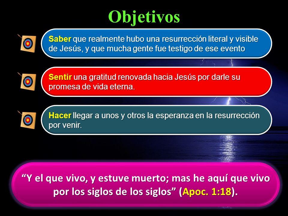 Objetivos Saber que realmente hubo una resurrección literal y visible de Jesús, y que mucha gente fue testigo de ese evento.