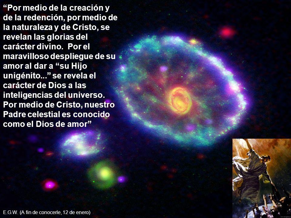 Por medio de la creación y de la redención, por medio de la naturaleza y de Cristo, se revelan las glorias del carácter divino. Por el maravilloso despliegue de su amor al dar a su Hijo unigénito... se revela el carácter de Dios a las inteligencias del universo. Por medio de Cristo, nuestro Padre celestial es conocido como el Dios de amor
