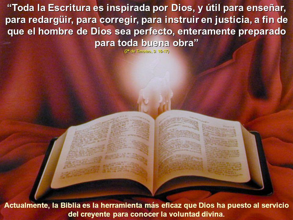 Toda la Escritura es inspirada por Dios, y útil para enseñar, para redargüir, para corregir, para instruir en justicia, a fin de que el hombre de Dios sea perfecto, enteramente preparado para toda buena obra (2ª de Timoteo, 3: 16-17)