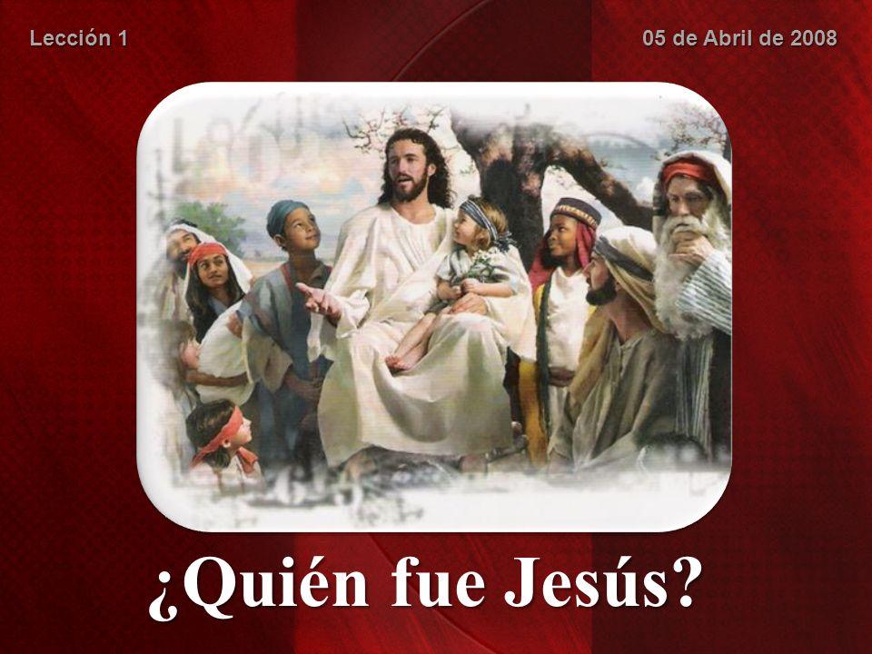 Lección 1 05 de Abril de 2008 ¿Quién fue Jesús