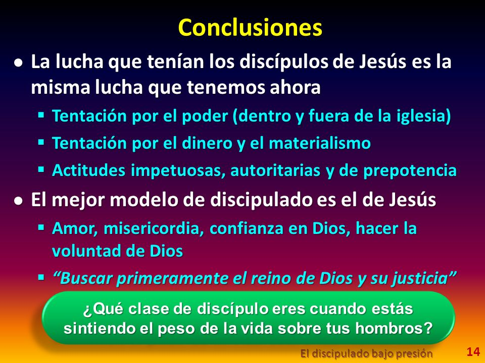 Conclusiones La lucha que tenían los discípulos de Jesús es la misma lucha que tenemos ahora. Tentación por el poder (dentro y fuera de la iglesia)