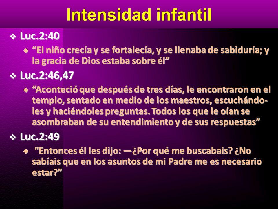 Intensidad infantil Luc.2:40 Luc.2:46,47 Luc.2:49