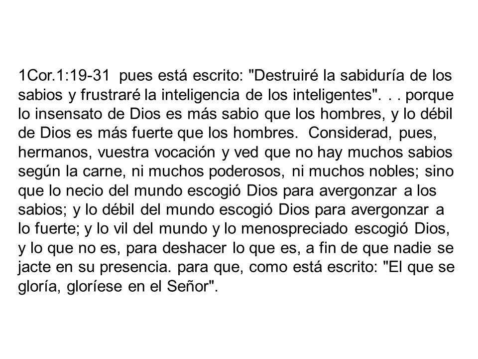 1Cor.1:19-31 pues está escrito: Destruiré la sabiduría de los sabios y frustraré la inteligencia de los inteligentes .