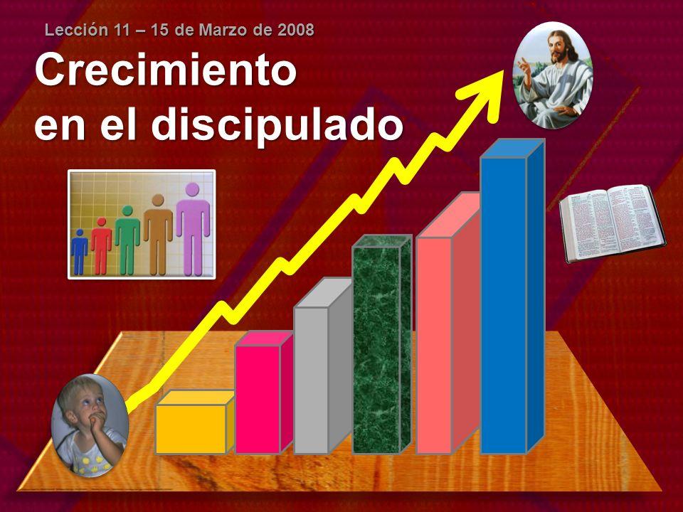 Lección 11 – 15 de Marzo de 2008 Crecimiento en el discipulado