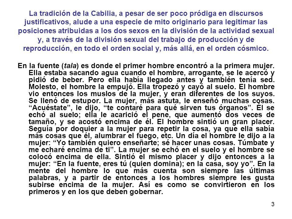 La tradición de la Cabilia, a pesar de ser poco pródiga en discursos justificativos, alude a una especie de mito originario para legitimar las posiciones atribuidas a los dos sexos en la división de la actividad sexual y, a través de la división sexual del trabajo de producción y de reproducción, en todo el orden social y, más allá, en el orden cósmico.