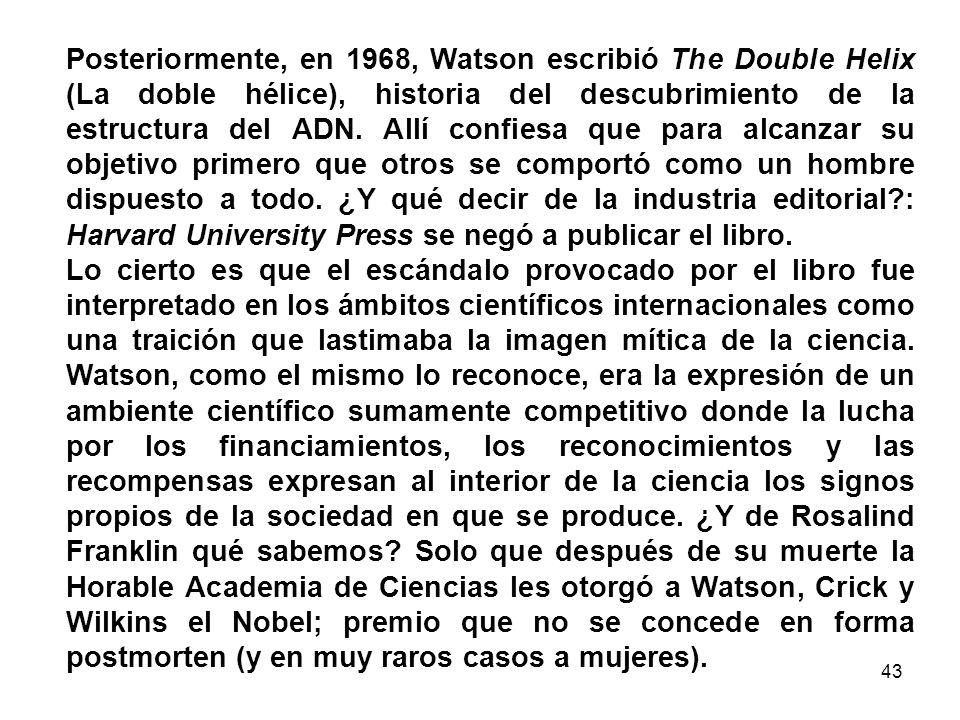 Posteriormente, en 1968, Watson escribió The Double Helix (La doble hélice), historia del descubrimiento de la estructura del ADN. Allí confiesa que para alcanzar su objetivo primero que otros se comportó como un hombre dispuesto a todo. ¿Y qué decir de la industria editorial : Harvard University Press se negó a publicar el libro.