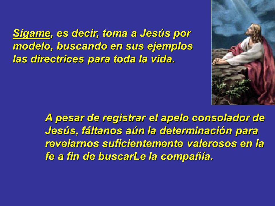 Sígame, es decir, toma a Jesús por modelo, buscando en sus ejemplos