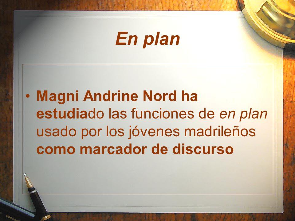 En plan Magni Andrine Nord ha estudiado las funciones de en plan usado por los jóvenes madrileños como marcador de discurso.
