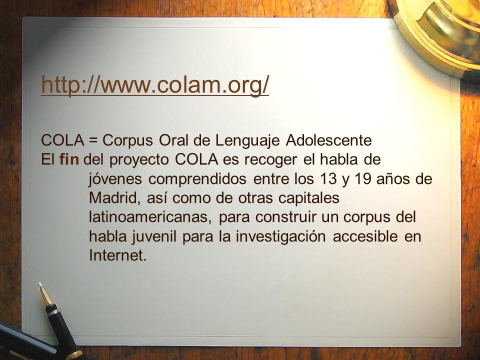 http://www.colam.org/ COLA = Corpus Oral de Lenguaje Adolescente El fin del proyecto COLA es recoger el habla de jóvenes comprendidos entre los 13 y 19 años de Madrid, así como de otras capitales latinoamericanas, para construir un corpus del habla juvenil para la investigación accesible en Internet.