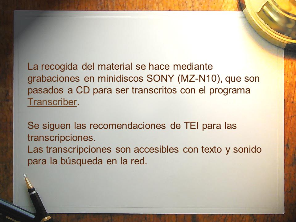 La recogida del material se hace mediante grabaciones en minidiscos SONY (MZ-N10), que son pasados a CD para ser transcritos con el programa Transcriber.