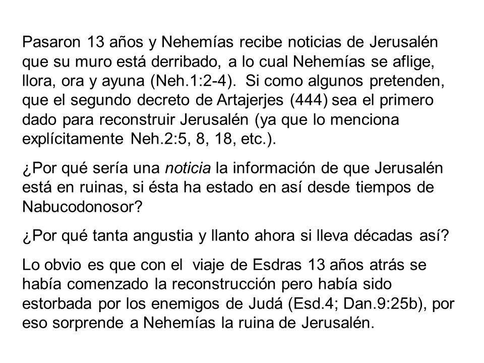 Pasaron 13 años y Nehemías recibe noticias de Jerusalén que su muro está derribado, a lo cual Nehemías se aflige, llora, ora y ayuna (Neh.1:2-4). Si como algunos pretenden, que el segundo decreto de Artajerjes (444) sea el primero dado para reconstruir Jerusalén (ya que lo menciona explícitamente Neh.2:5, 8, 18, etc.).