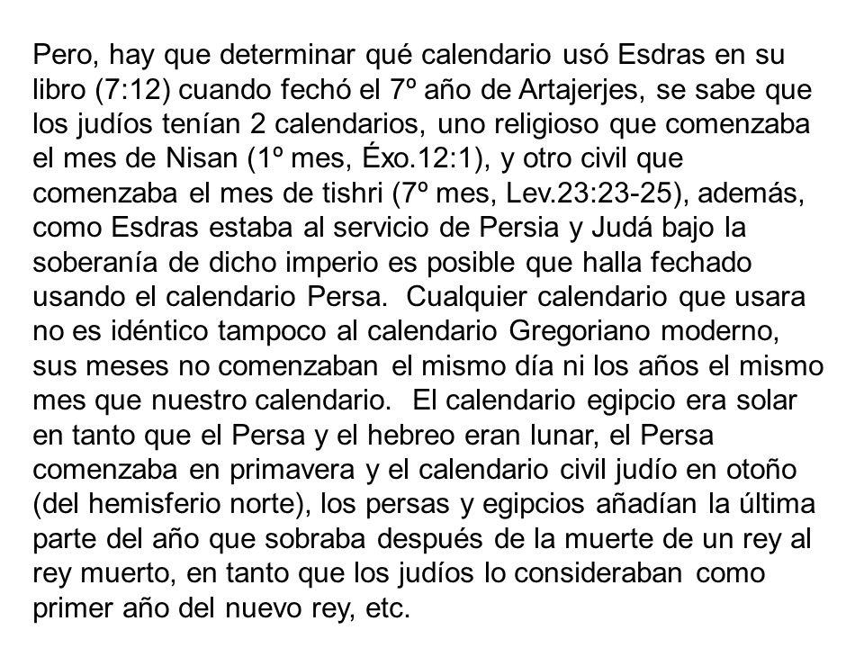 Pero, hay que determinar qué calendario usó Esdras en su libro (7:12) cuando fechó el 7º año de Artajerjes, se sabe que los judíos tenían 2 calendarios, uno religioso que comenzaba el mes de Nisan (1º mes, Éxo.12:1), y otro civil que comenzaba el mes de tishri (7º mes, Lev.23:23-25), además, como Esdras estaba al servicio de Persia y Judá bajo la soberanía de dicho imperio es posible que halla fechado usando el calendario Persa.