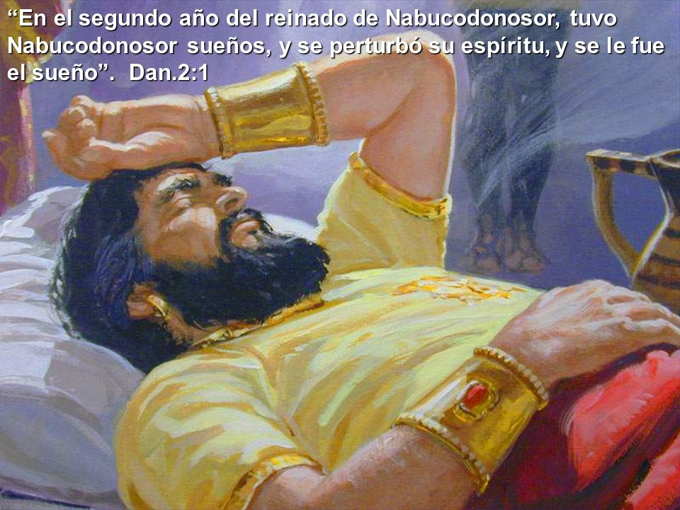 En el segundo año del reinado de Nabucodonosor, tuvo Nabucodonosor sueños, y se perturbó su espíritu, y se le fue el sueño .