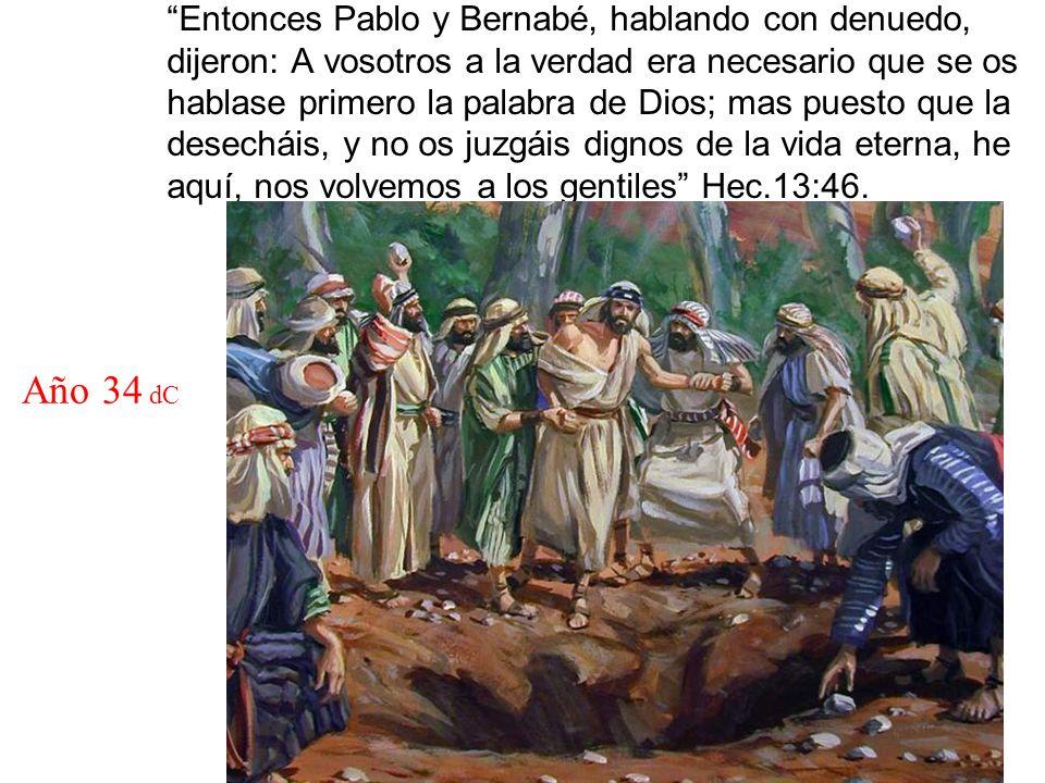 Entonces Pablo y Bernabé, hablando con denuedo, dijeron: A vosotros a la verdad era necesario que se os hablase primero la palabra de Dios; mas puesto que la desecháis, y no os juzgáis dignos de la vida eterna, he aquí, nos volvemos a los gentiles Hec.13:46.