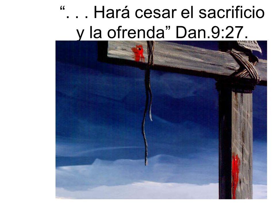 . . . Hará cesar el sacrificio y la ofrenda Dan.9:27.