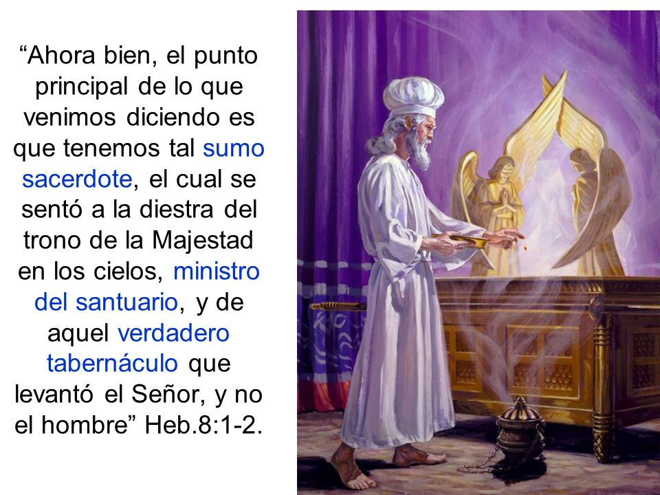 Ahora bien, el punto principal de lo que venimos diciendo es que tenemos tal sumo sacerdote, el cual se sentó a la diestra del trono de la Majestad en los cielos, ministro del santuario, y de aquel verdadero tabernáculo que levantó el Señor, y no el hombre Heb.8:1-2.