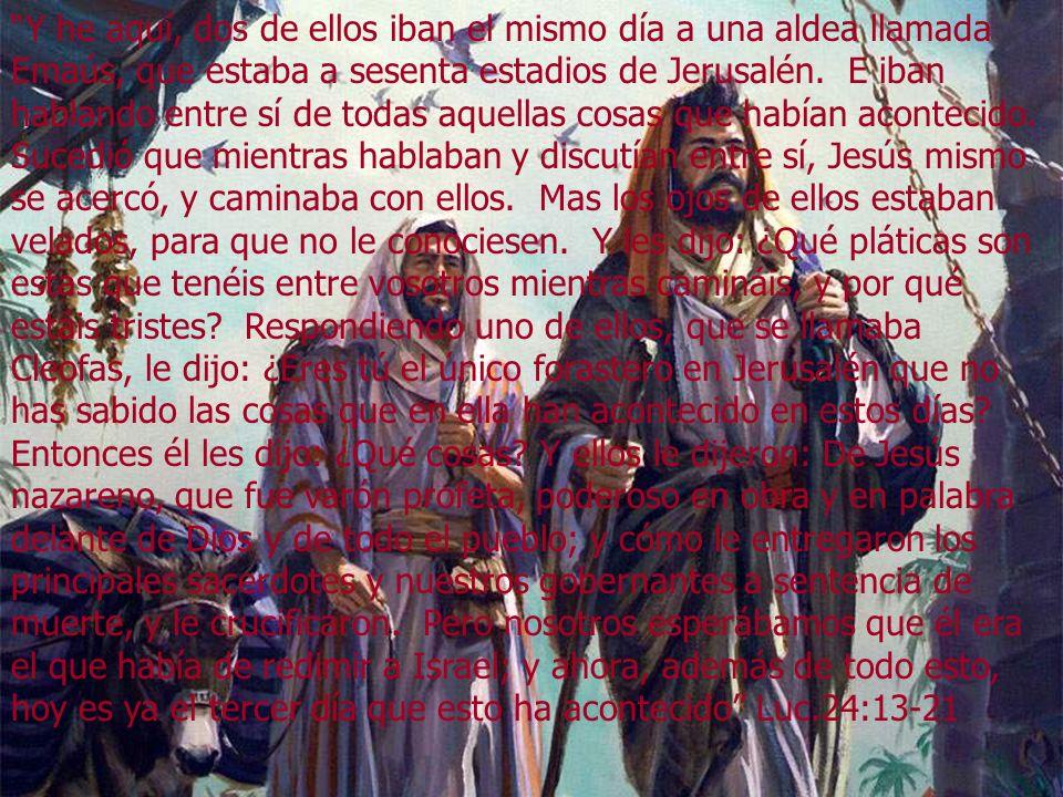 Y he aquí, dos de ellos iban el mismo día a una aldea llamada Emaús, que estaba a sesenta estadios de Jerusalén.