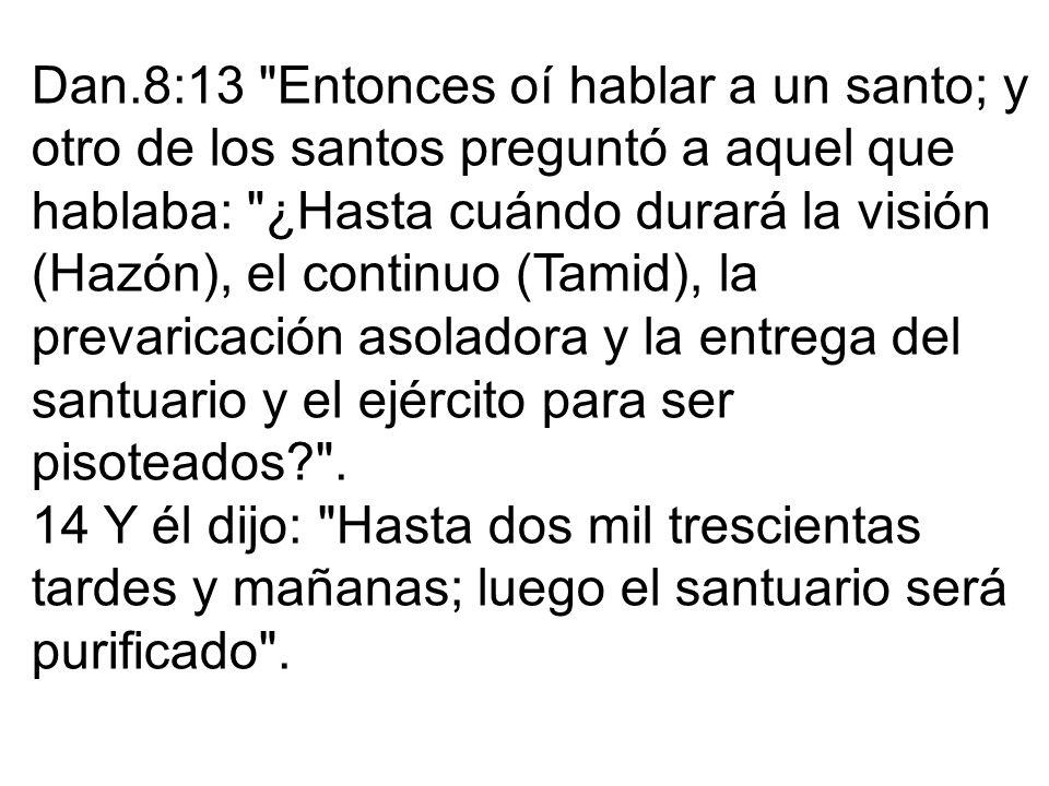Dan.8:13 Entonces oí hablar a un santo; y otro de los santos preguntó a aquel que hablaba: ¿Hasta cuándo durará la visión (Hazón), el continuo (Tamid), la prevaricación asoladora y la entrega del santuario y el ejército para ser pisoteados .