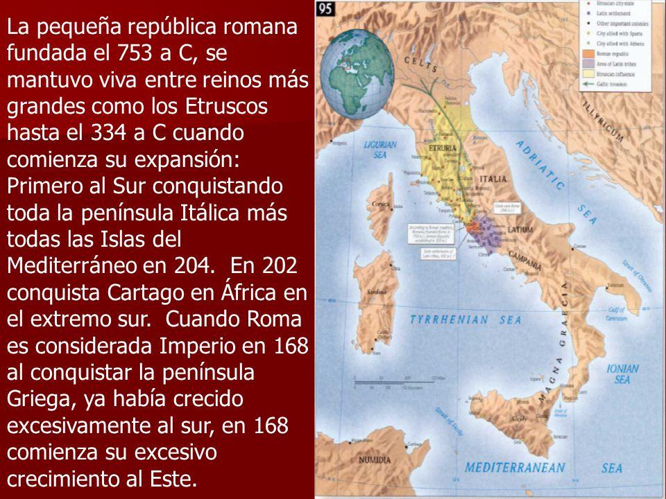 La pequeña república romana fundada el 753 a C, se mantuvo viva entre reinos más grandes como los Etruscos hasta el 334 a C cuando comienza su expansión: Primero al Sur conquistando toda la península Itálica más todas las Islas del Mediterráneo en 204.