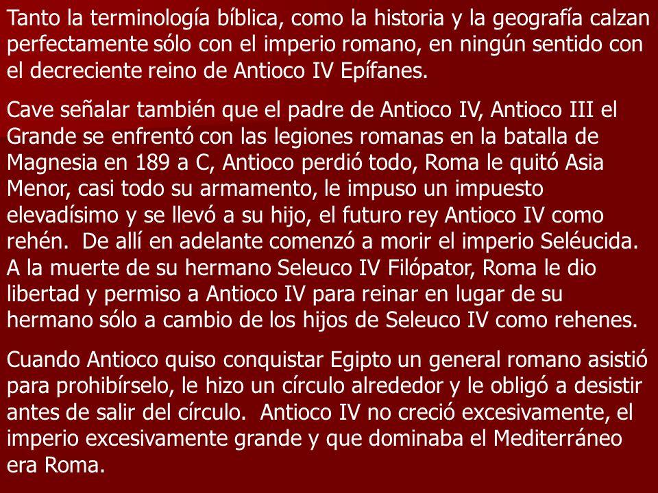 Tanto la terminología bíblica, como la historia y la geografía calzan perfectamente sólo con el imperio romano, en ningún sentido con el decreciente reino de Antioco IV Epífanes.