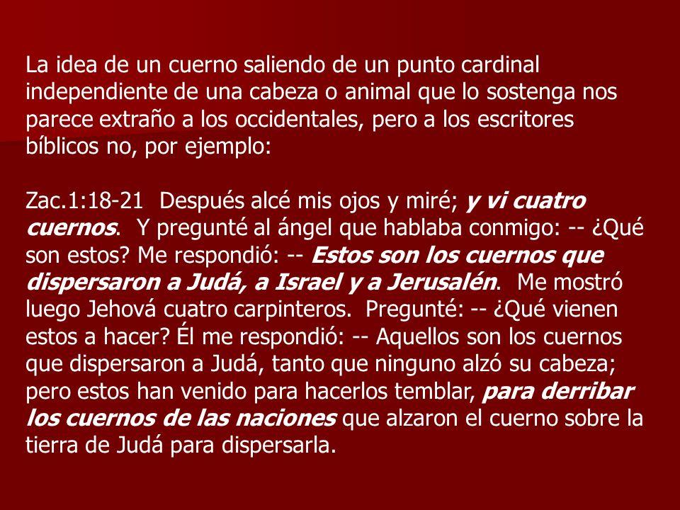 La idea de un cuerno saliendo de un punto cardinal independiente de una cabeza o animal que lo sostenga nos parece extraño a los occidentales, pero a los escritores bíblicos no, por ejemplo: Zac.1:18-21 Después alcé mis ojos y miré; y vi cuatro cuernos.