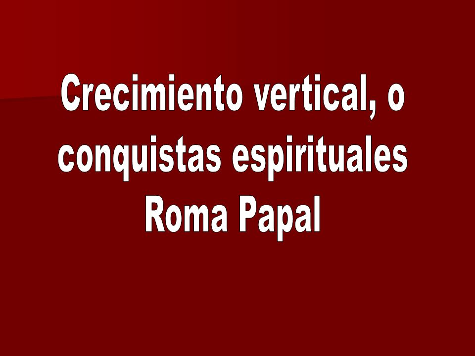 Crecimiento vertical, o conquistas espirituales Roma Papal