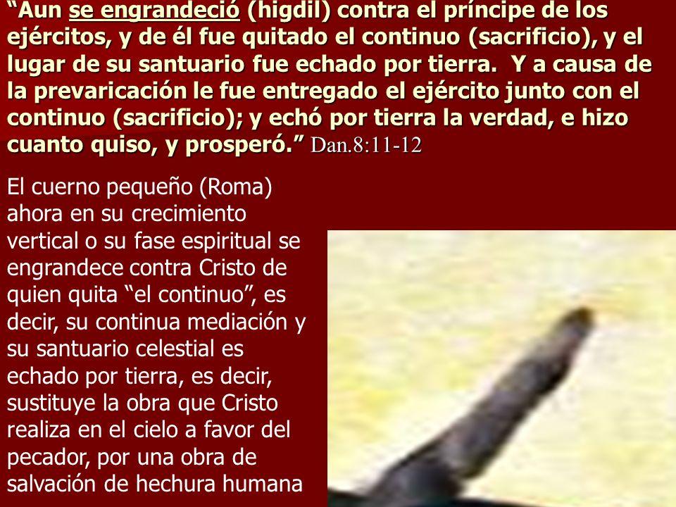 Aun se engrandeció (higdil) contra el príncipe de los ejércitos, y de él fue quitado el continuo (sacrificio), y el lugar de su santuario fue echado por tierra. Y a causa de la prevaricación le fue entregado el ejército junto con el continuo (sacrificio); y echó por tierra la verdad, e hizo cuanto quiso, y prosperó. Dan.8:11-12