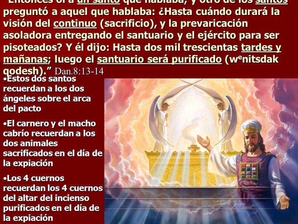 Entonces oí a un santo que hablaba; y otro de los santos preguntó a aquel que hablaba: ¿Hasta cuándo durará la visión del continuo (sacrificio), y la prevaricación asoladora entregando el santuario y el ejército para ser pisoteados Y él dijo: Hasta dos mil trescientas tardes y mañanas; luego el santuario será purificado (wenitsdak qodesh). Dan.8:13-14