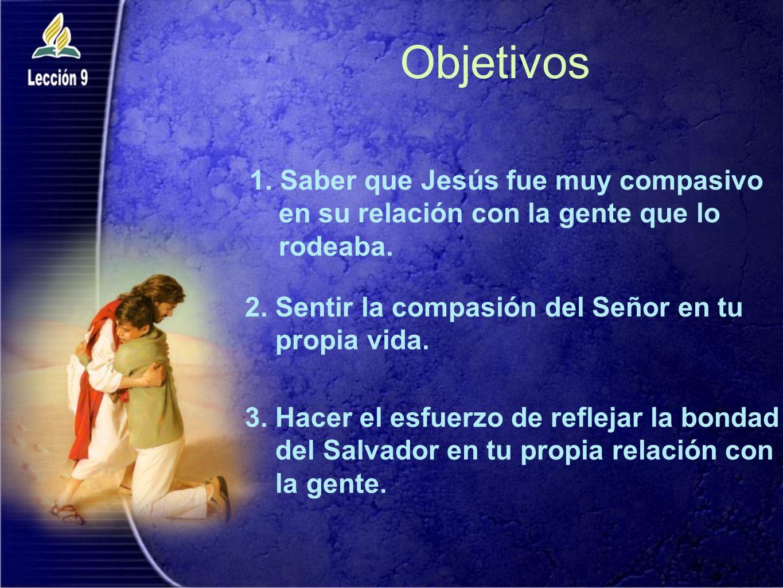 Objetivos Saber que Jesús fue muy compasivo