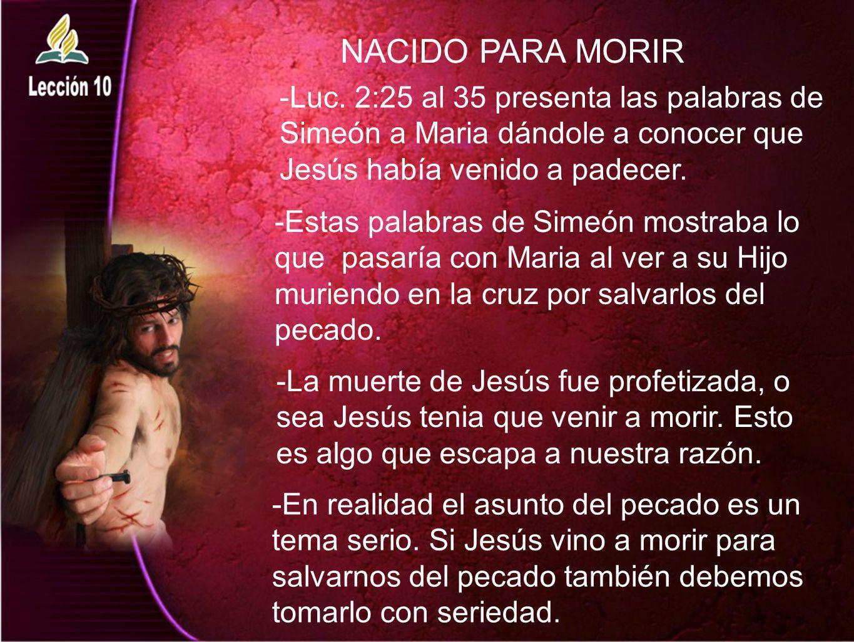 NACIDO PARA MORIR -Luc. 2:25 al 35 presenta las palabras de Simeón a Maria dándole a conocer que Jesús había venido a padecer.
