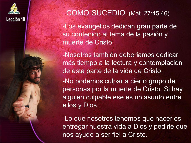 COMO SUCEDIO (Mat. 27:45,46) -Los evangelios dedican gran parte de su contenido al tema de la pasión y muerte de Cristo.