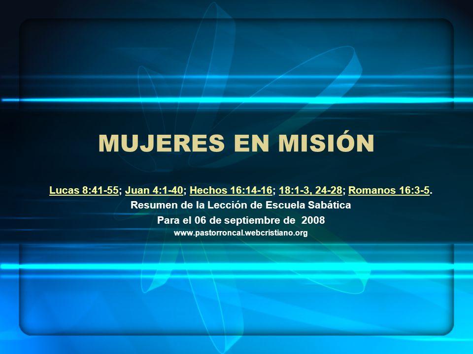 Mujeres en misión Lucas 8:41-55; Juan 4:1-40; Hechos 16:14-16; 18:1-3, 24-28; Romanos 16:3-5. Resumen de la Lección de Escuela Sabática.