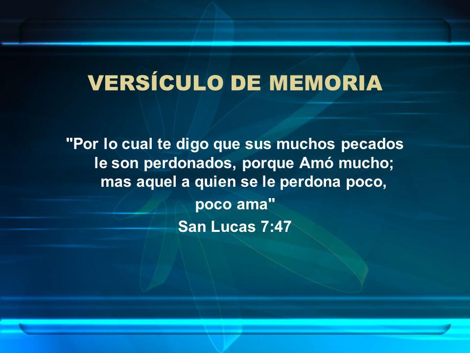 VERSÍCULO DE MEMORIA Por lo cual te digo que sus muchos pecados le son perdonados, porque Amó mucho; mas aquel a quien se le perdona poco,
