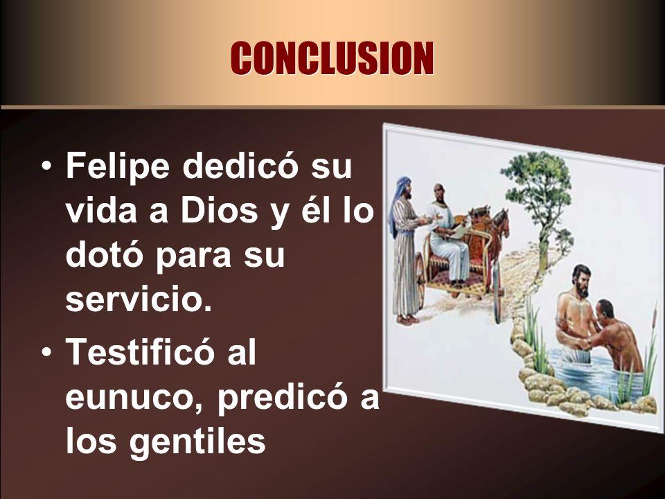 CONCLUSION Felipe dedicó su vida a Dios y él lo dotó para su servicio.
