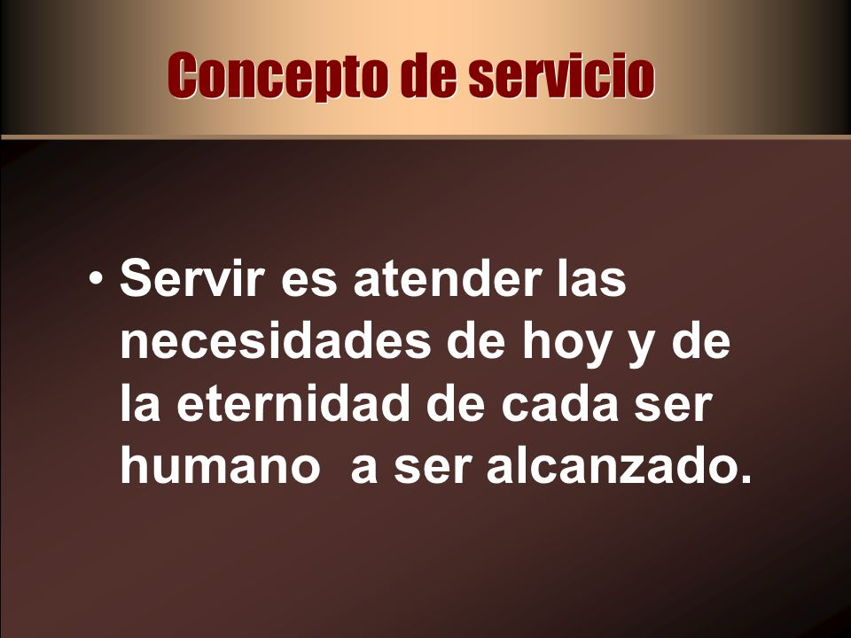 Concepto de servicioServir es atender las necesidades de hoy y de la eternidad de cada ser humano a ser alcanzado.