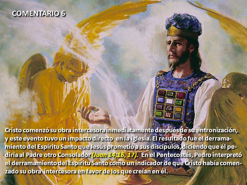 COMENTARIO 6 Cristo comenzó su obra intercesora inmediatamente después de su entronización,
