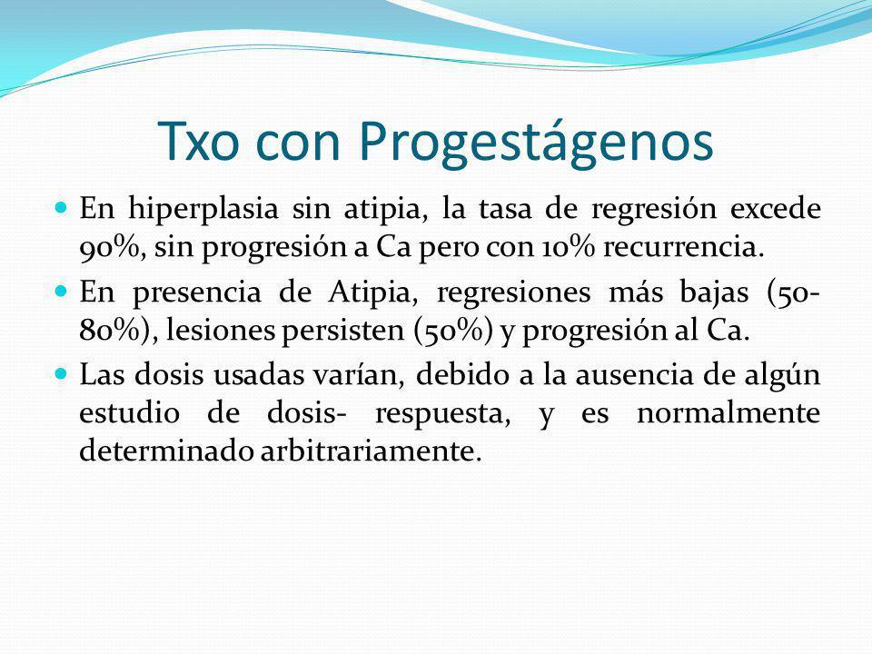 Txo con Progestágenos En hiperplasia sin atipia, la tasa de regresión excede 90%, sin progresión a Ca pero con 10% recurrencia.