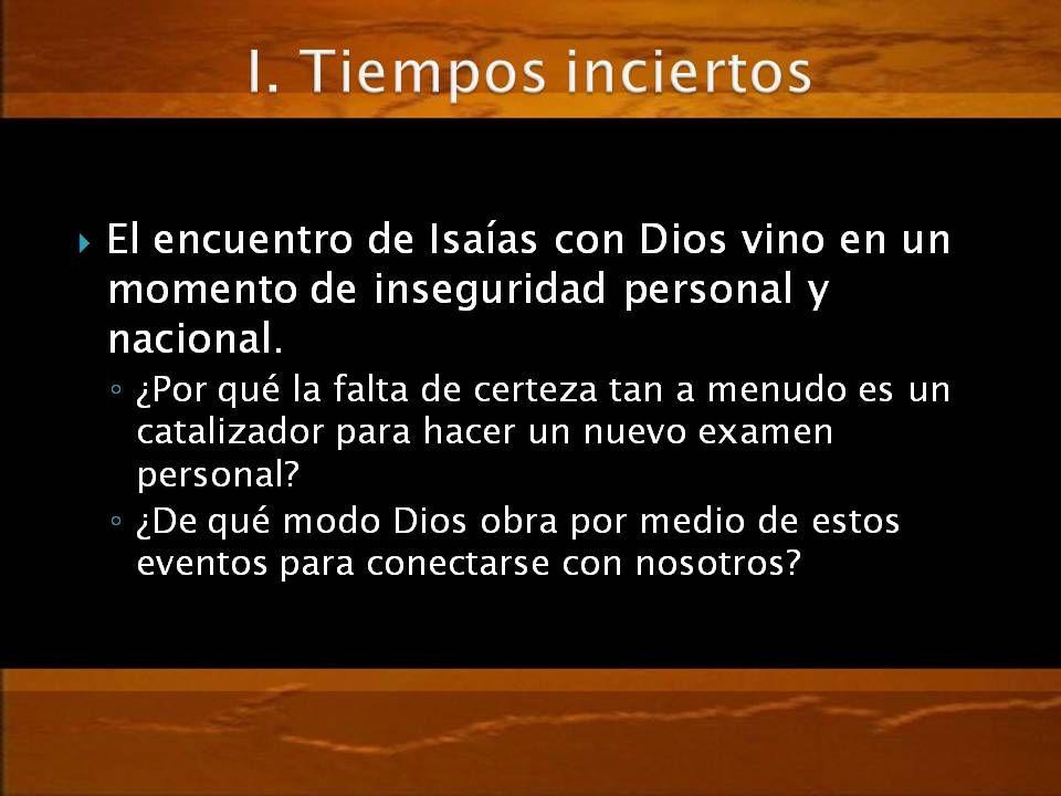 I. Tiempos inciertos El encuentro de Isaías con Dios vino en un momento de inseguridad personal y nacional.