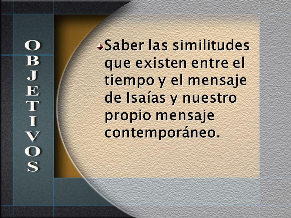 Saber las similitudes que existen entre el tiempo y el mensaje de Isaías y nuestro propio mensaje contemporáneo.