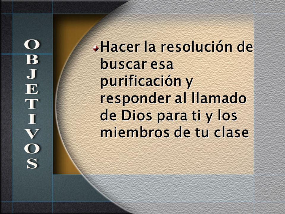 Hacer la resolución de buscar esa purificación y responder al llamado de Dios para ti y los miembros de tu clase