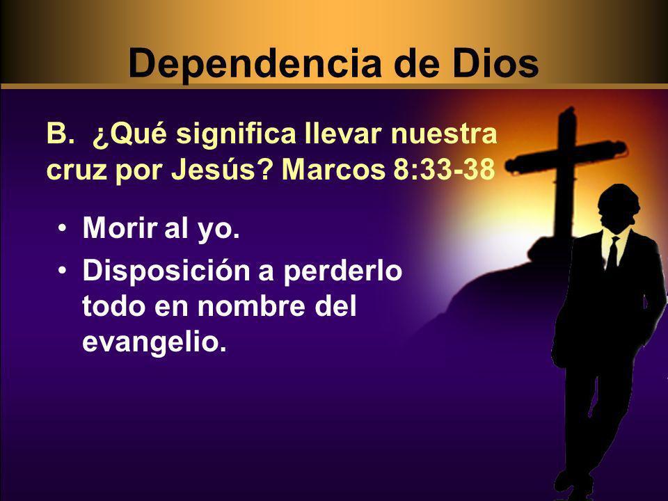 Dependencia de Dios B. ¿Qué significa llevar nuestra cruz por Jesús Marcos 8:33-38. Morir al yo.