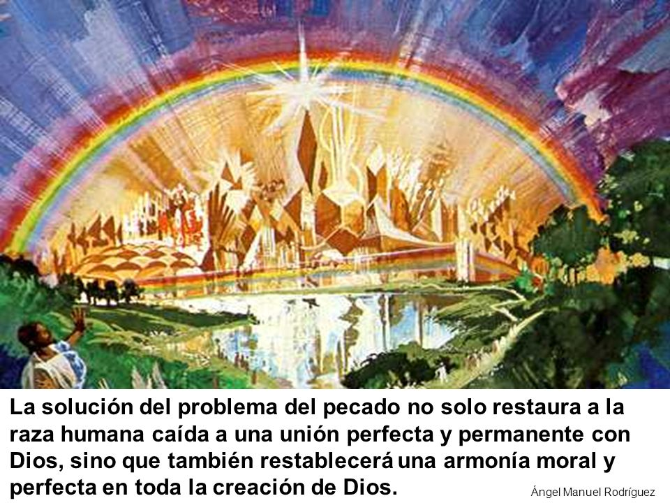 La solución del problema del pecado no solo restaura a la raza humana caída a una unión perfecta y permanente con Dios, sino que también restablecerá una armonía moral y perfecta en toda la creación de Dios.