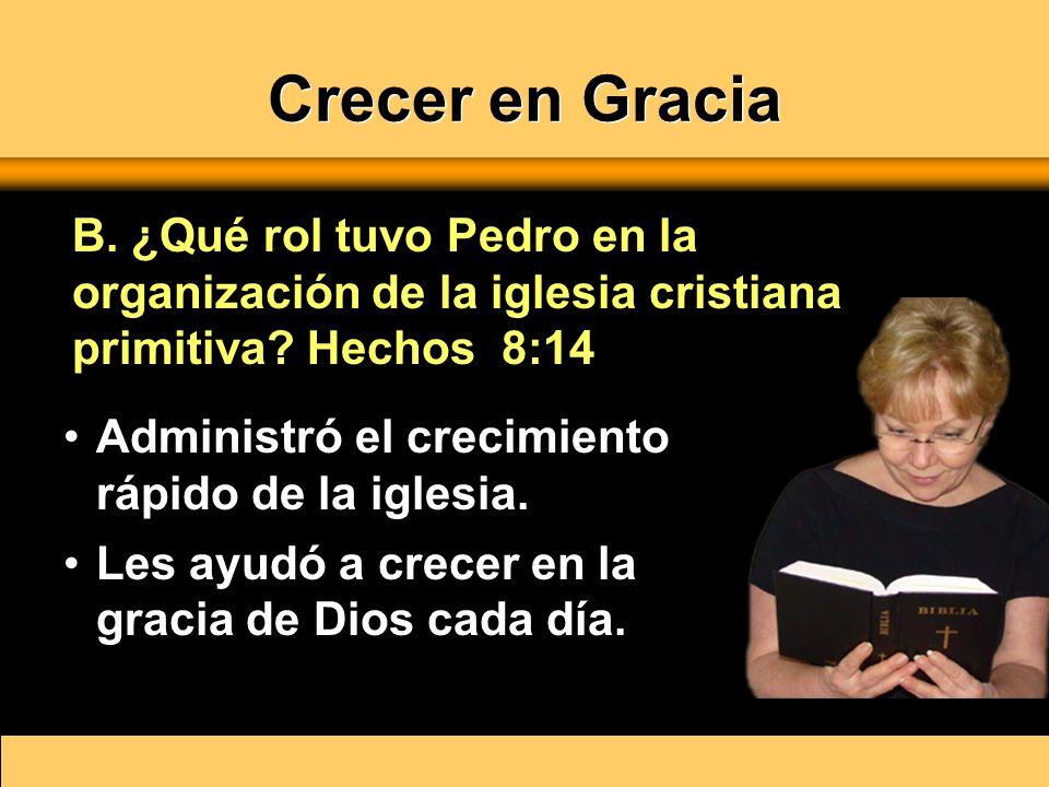 Crecer en Gracia B. ¿Qué rol tuvo Pedro en la organización de la iglesia cristiana primitiva Hechos 8:14.