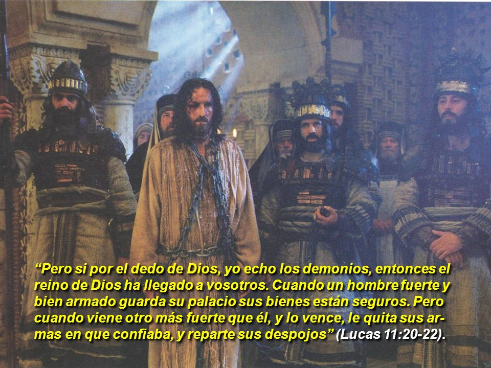Pero si por el dedo de Dios, yo echo los demonios, entonces el reino de Dios ha llegado a vosotros. Cuando un hombre fuerte y