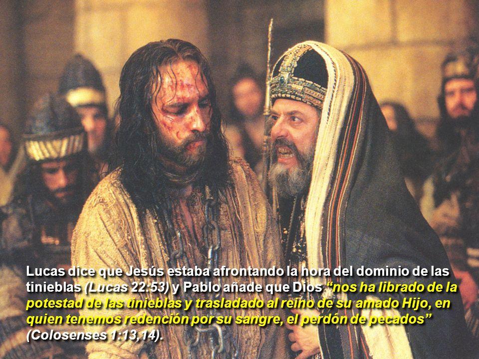 Lucas dice que Jesús estaba afrontando la hora del dominio de las tinieblas (Lucas 22:53) y Pablo añade que Dios nos ha librado de la potestad de las tinieblas y trasladado al reino de su amado Hijo, en quien tenemos redención por su sangre, el perdón de pecados