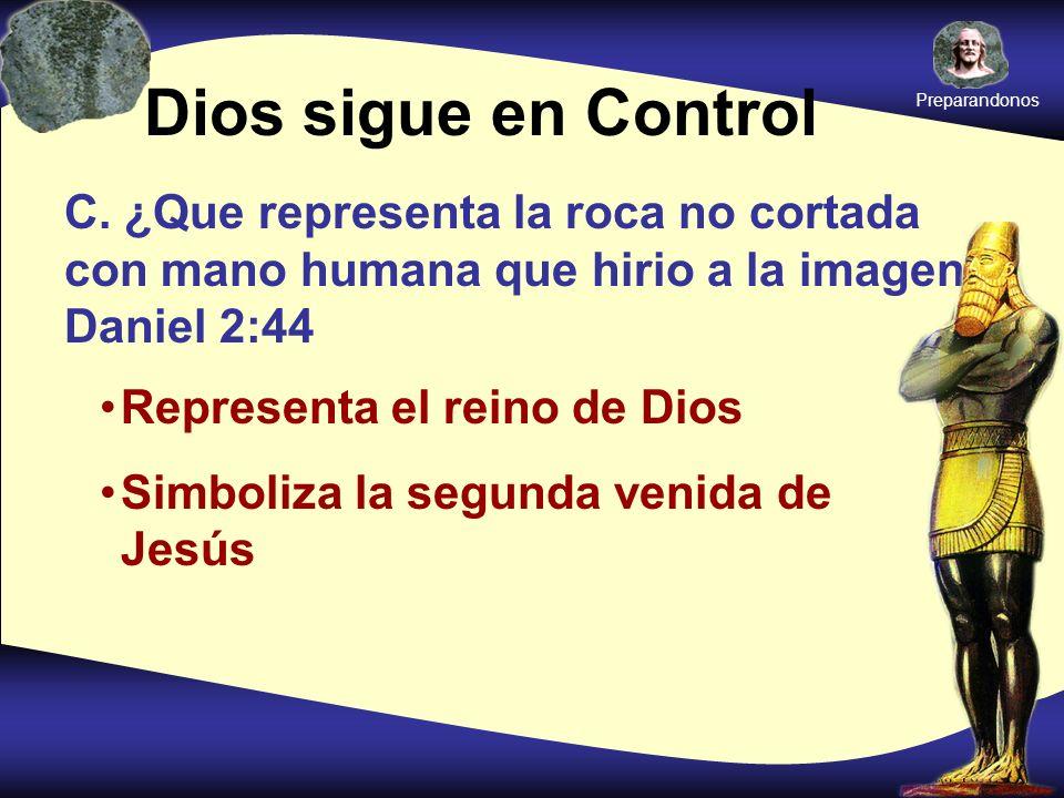 Preparandonos Dios sigue en Control. C. ¿Que representa la roca no cortada con mano humana que hirio a la imagen Daniel 2:44.