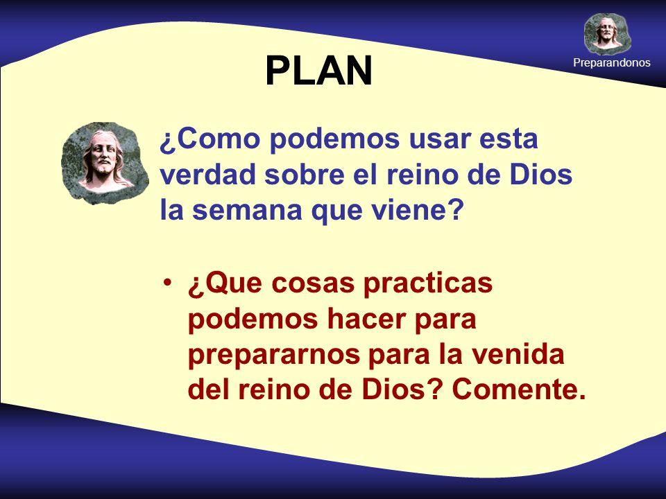 Preparandonos PLAN. ¿Como podemos usar esta verdad sobre el reino de Dios la semana que viene
