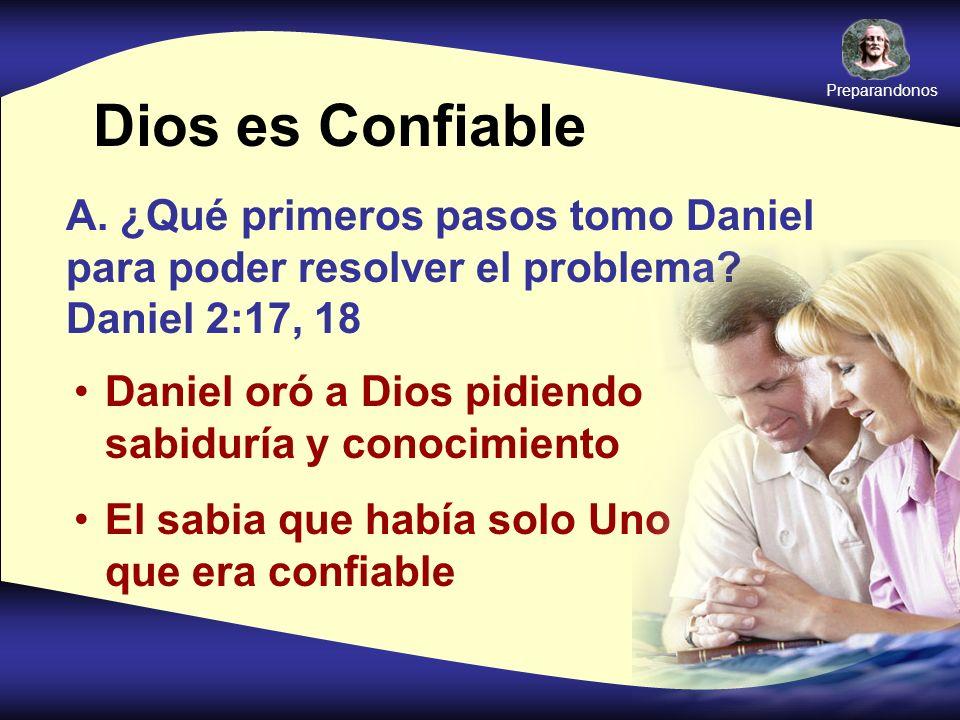 Preparandonos Dios es Confiable. A. ¿Qué primeros pasos tomo Daniel para poder resolver el problema Daniel 2:17, 18.